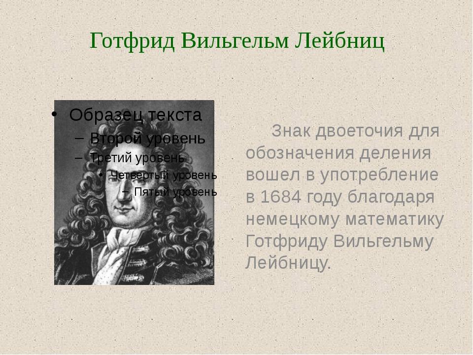 Знак двоеточия для обозначения деления вошел в употребление в 1684 году благ...