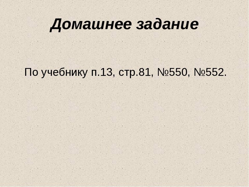 Домашнее задание По учебнику п.13, стр.81, №550, №552.