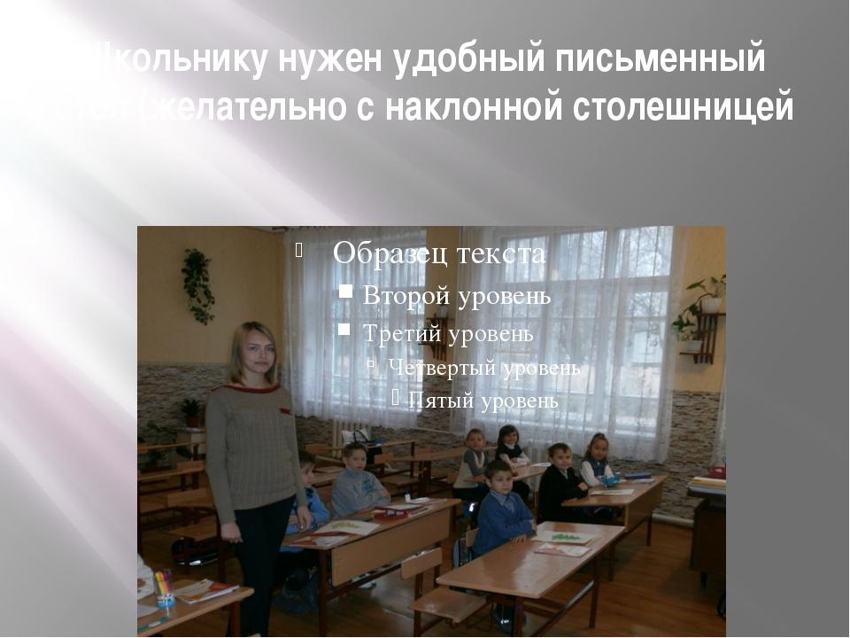Школьнику нужен удобный письменный стол (желательно с наклонной столешницей