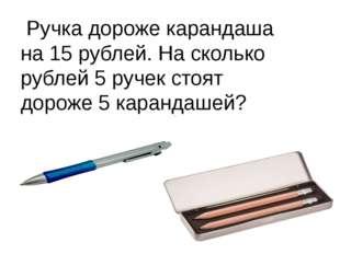 Ручка дороже карандаша на 15 рублей. На сколько рублей 5 ручек стоят дороже