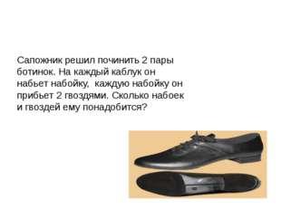 Сапожник решил починить 2 пары ботинок. На каждый каблук он набьет набойку, к