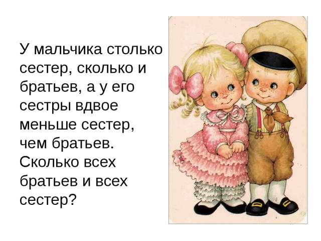 У мальчика столько сестер, сколько и братьев, а у его сестры вдвое меньше сес...