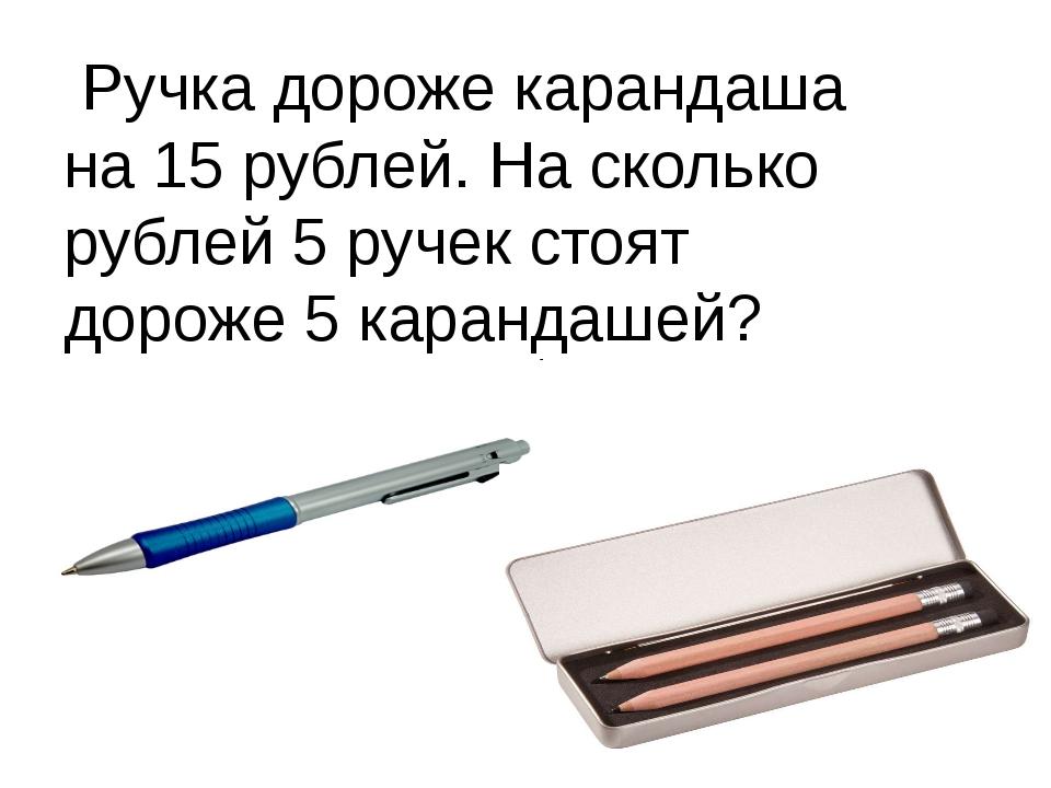 Ручка дороже карандаша на 15 рублей. На сколько рублей 5 ручек стоят дороже...