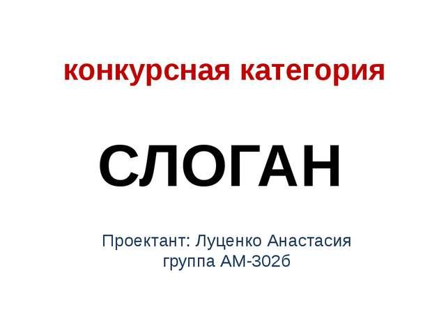 конкурсная категория СЛОГАН Проектант: Луценко Анастасия группа АМ-302б