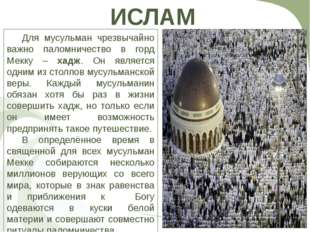 ИСЛАМ Для мусульман чрезвычайно важно паломничество в горд Мекку – хадж. Он