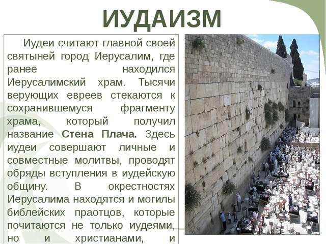 ИУДАИЗМ Иудеи считают главной своей святыней город Иерусалим, где ранее нахо...