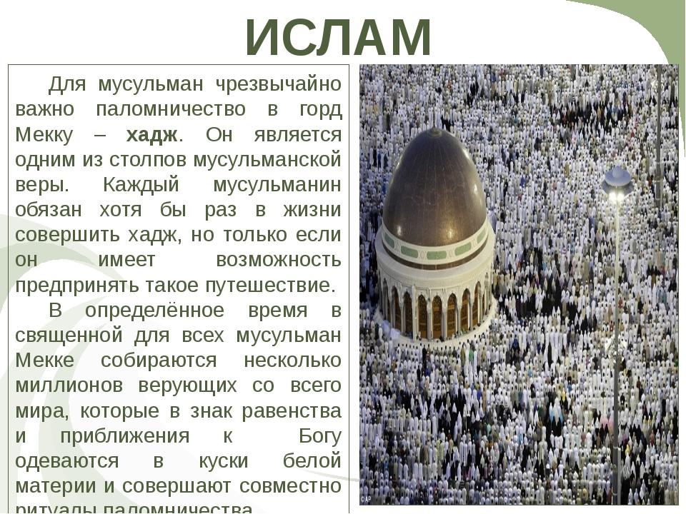 ИСЛАМ Для мусульман чрезвычайно важно паломничество в горд Мекку – хадж. Он...