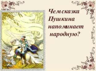 Чем сказка Пушкина напоминает народную?