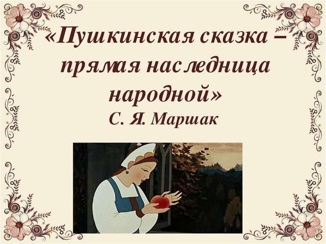 «Пушкинская сказка – прямая наследница народной» С. Я. Маршак