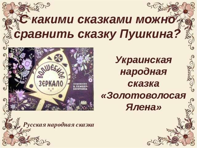 С какими сказками можно сравнить сказку Пушкина? Украинская народная сказка «...