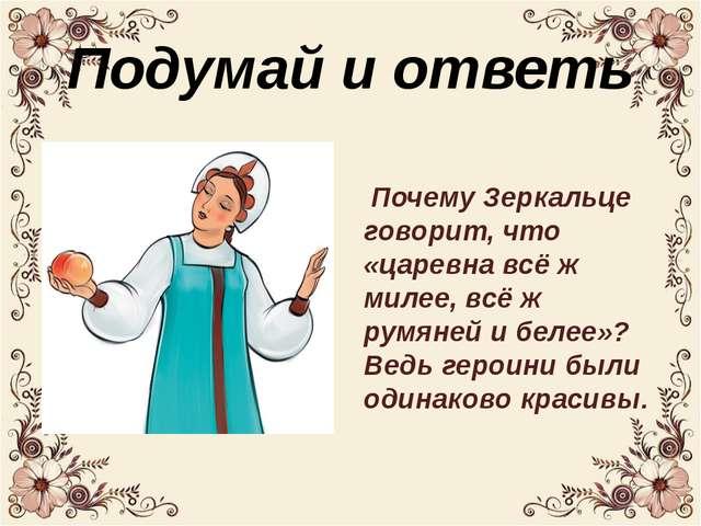 Подумай и ответь Почему Зеркальце говорит, что «царевна всё ж милее, всё ж ру...