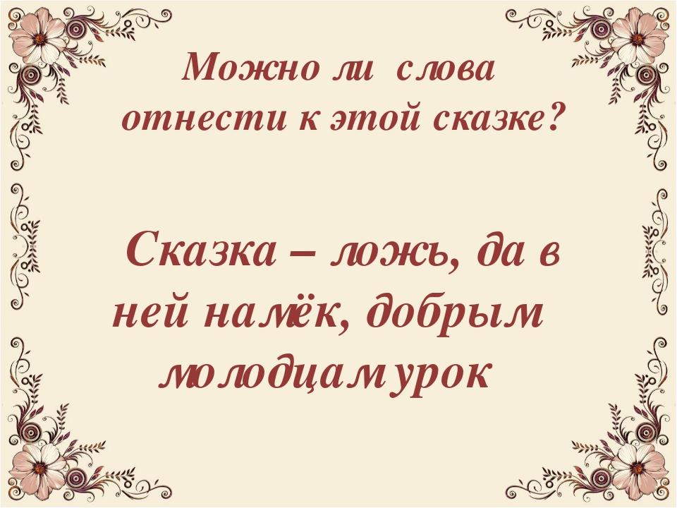 Можно ли слова отнести к этой сказке? Сказка – ложь, да в ней намёк, добрым м...