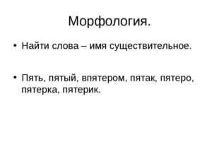 Морфология. Найти слова – имя существительное. Пять, пятый, впятером, пятак,