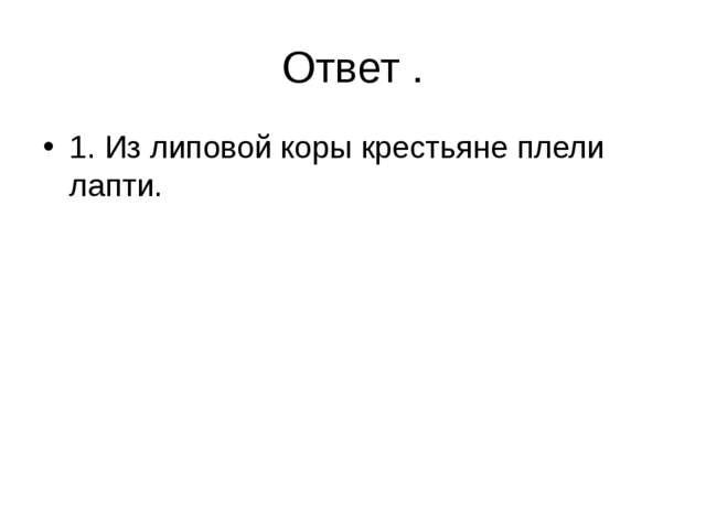 Ответ . 1. Из липовой коры крестьяне плели лапти.