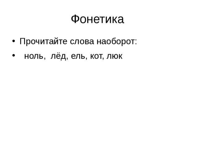 Фонетика Прочитайте слова наоборот: ноль, лёд, ель, кот, люк