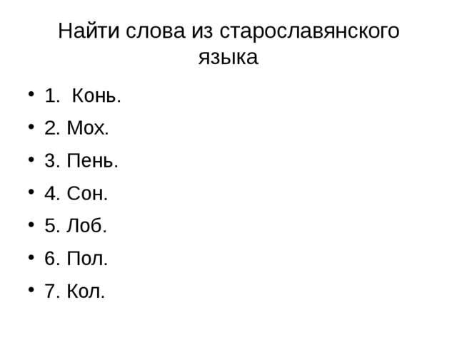 Найти слова из старославянского языка 1. Конь. 2. Мох. 3. Пень. 4. Сон. 5. Ло...