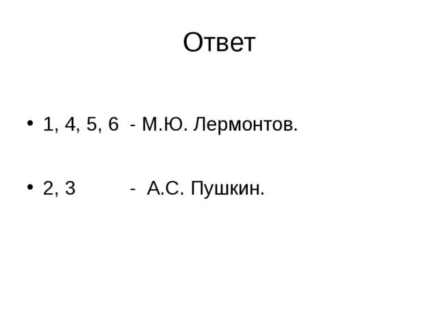 Ответ 1, 4, 5, 6 - М.Ю. Лермонтов. 2, 3 - А.С. Пушкин.