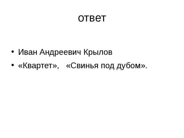 ответ Иван Андреевич Крылов «Квартет», «Свинья под дубом».