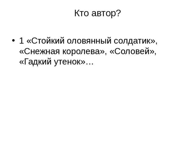 Кто автор? 1 «Стойкий оловянный солдатик», «Снежная королева», «Соловей», «Га...