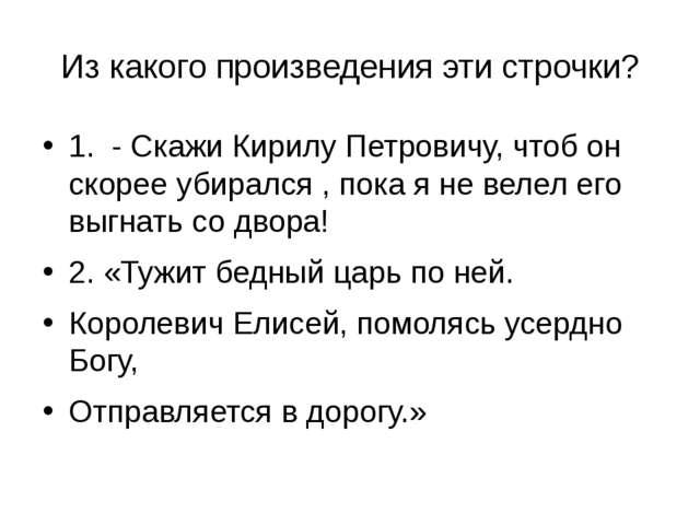 Из какого произведения эти строчки? 1. - Скажи Кирилу Петровичу, чтоб он скор...