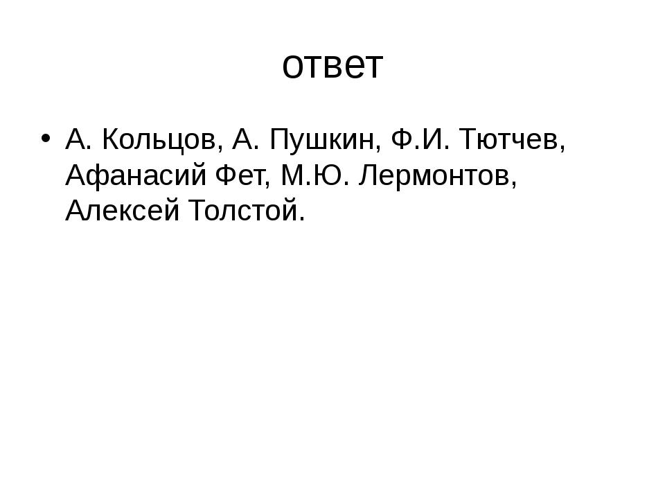 ответ А. Кольцов, А. Пушкин, Ф.И. Тютчев, Афанасий Фет, М.Ю. Лермонтов, Алекс...