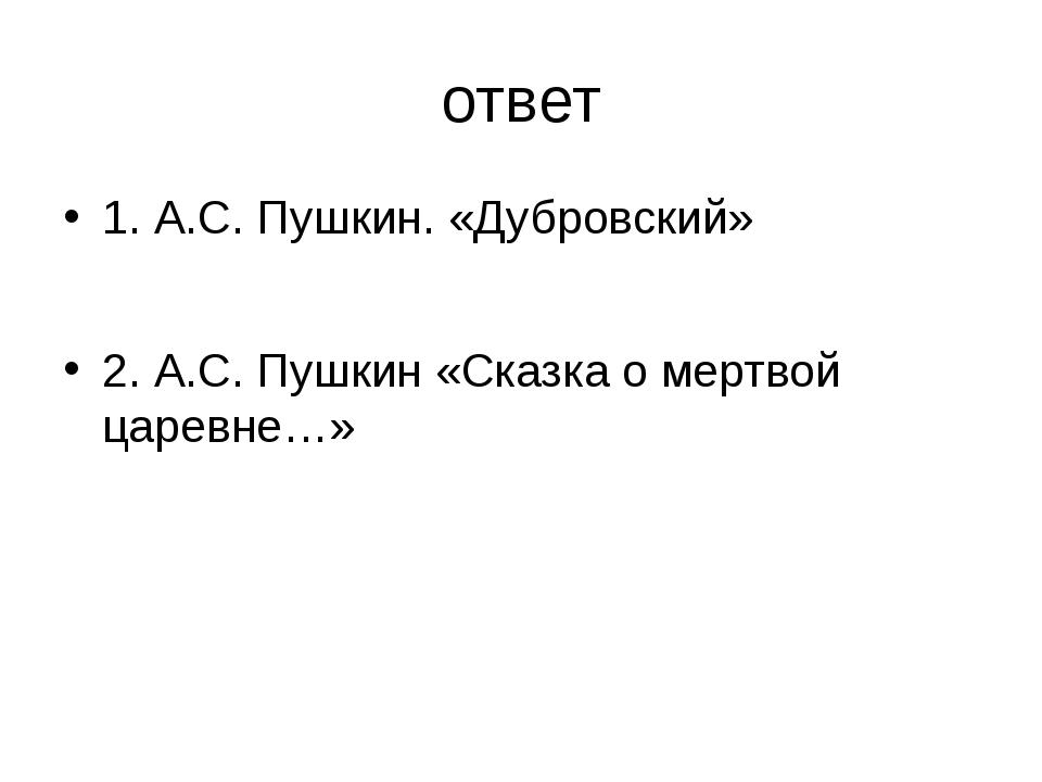 ответ 1. А.С. Пушкин. «Дубровский» 2. А.С. Пушкин «Сказка о мертвой царевне…»