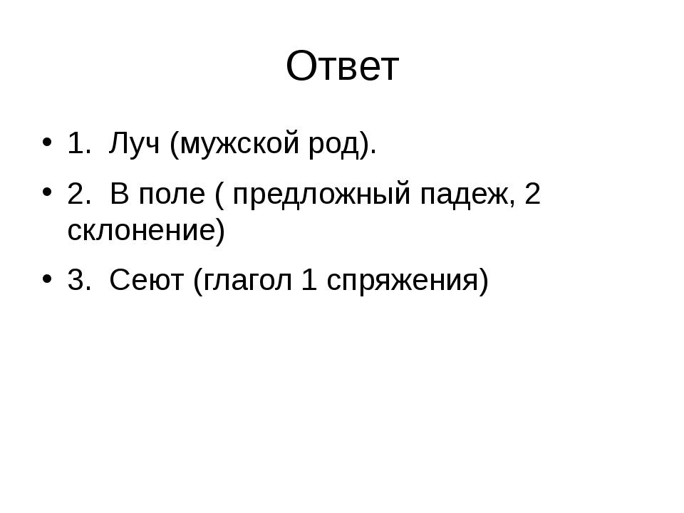 Ответ 1. Луч (мужской род). 2. В поле ( предложный падеж, 2 склонение) 3. Сею...