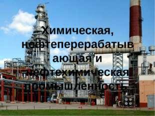 Химическая, нефтеперерабатывающая и нефтехимическая промышленность