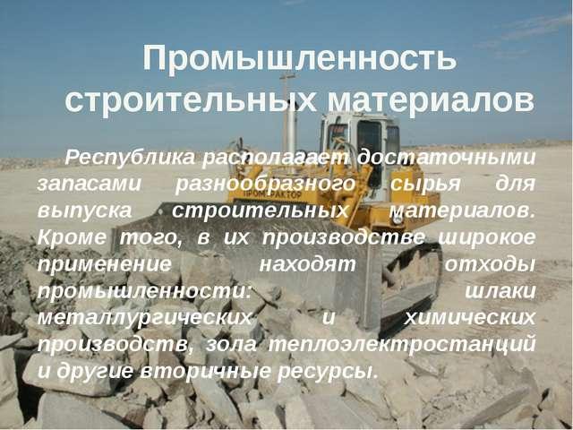 Промышленность строительных материалов Республика располагает достаточными з...