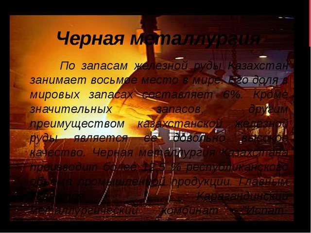 Черная металлургия По запасам железной руды Казахстан занимает восьмое место...