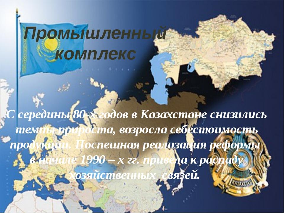 Промышленный комплекс С середины 80-х годов в Казахстане снизились темпы прир...
