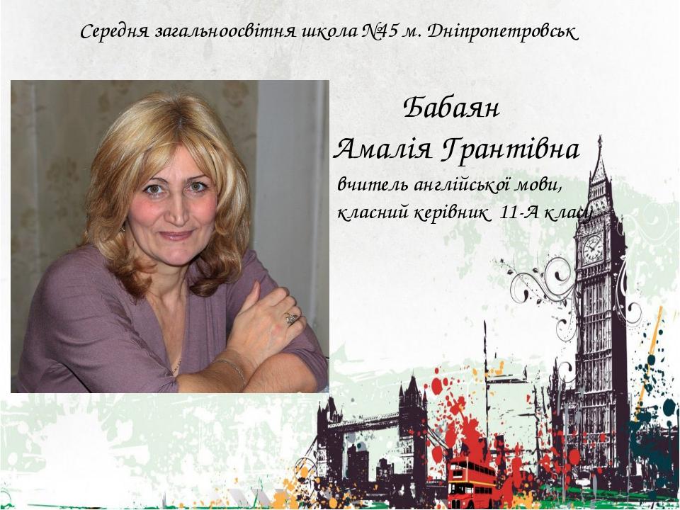 Середня загальноосвітня школа №45 м. Дніпропетровськ Бабаян Амалія Грантівна...
