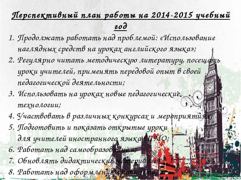 Перспективный план работы на 2014-2015 учебный год Продолжать работать над пр...