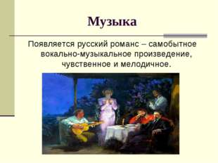 Музыка Появляется русский романс – самобытное вокально-музыкальное произведе