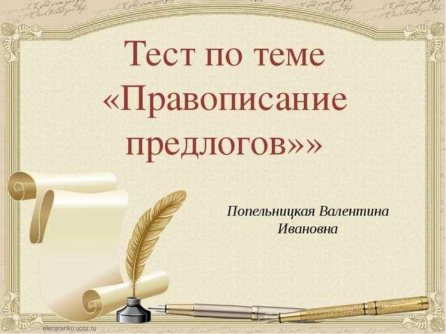 Тест по теме «Правописание предлогов»» Попельницкая Валентина Ивановна