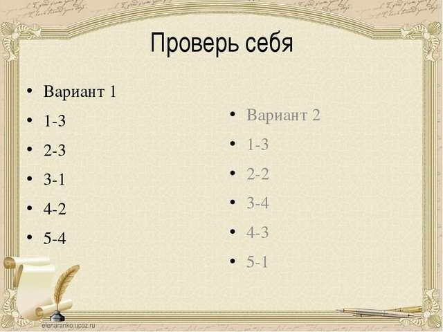 Проверь себя Вариант 1 1-3 2-3 3-1 4-2 5-4 Вариант 2 1-3 2-2 3-4 4-3 5-1