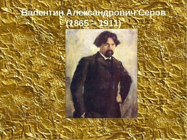 Валентин Александрович Серов (1865 – 1911)