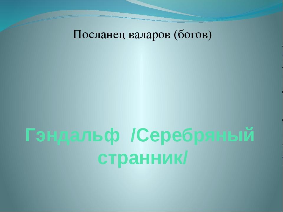 Гэндальф /Серебряный странник/ Посланец валаров (богов)