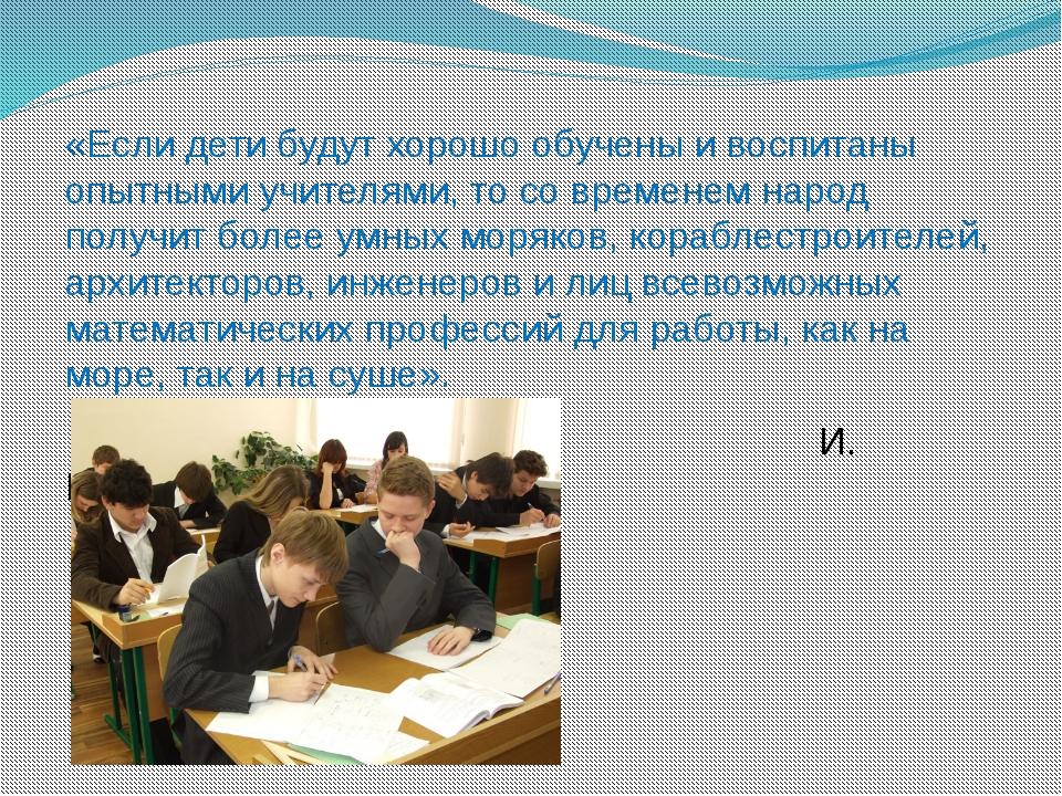 «Если дети будут хорошо обучены и воспитаны опытными учителями, то со времене...