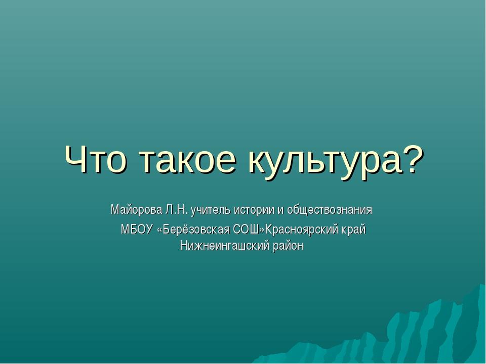 Что такое культура? Майорова Л.Н. учитель истории и обществознания МБОУ «Берё...