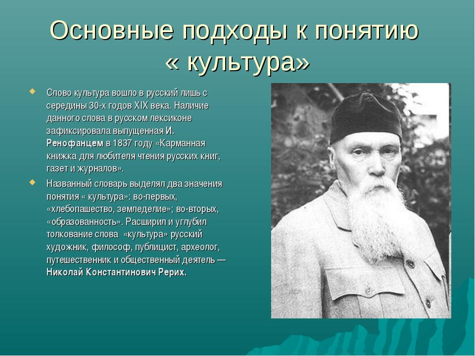 Основные подходы к понятию « культура» Слово культура вошло в русский лишь с...