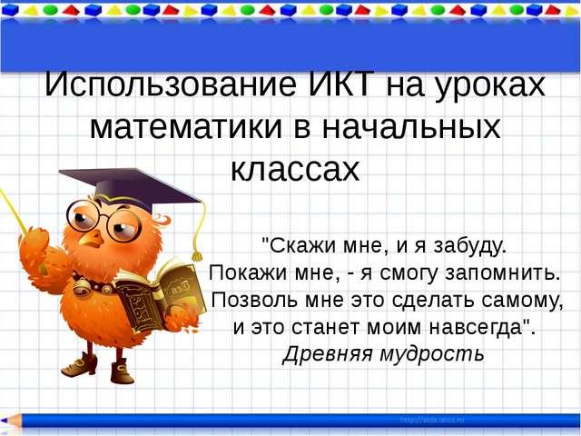"""Использование ИКТ на уроках математики в начальных классах """"Скажи мне, и я за..."""
