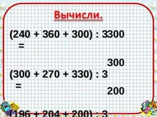 (240 + 360 + 300) : 3 = (300 + 270 + 330) : 3 = (196 + 204 + 200) : 3 = 300 3