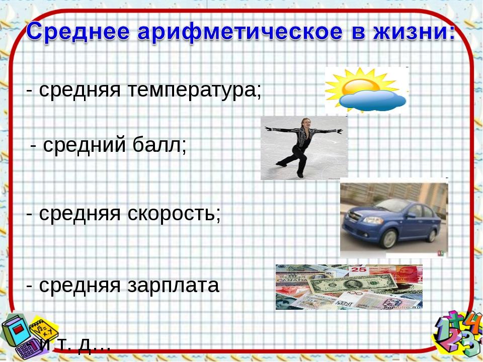 - средняя температура; - средний балл; - средняя скорость; - средняя зарплата...
