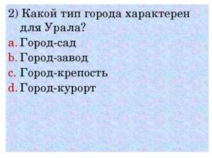 2) Какой тип города характерен для Урала? Город-сад Город-завод Город-крепост