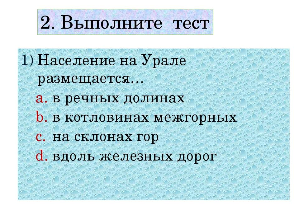 2. Выполните тест Население на Урале размещается… в речных долинах в котловин...