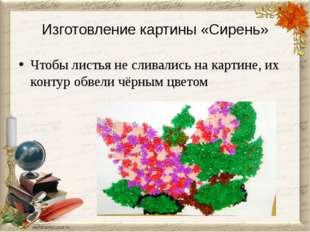 Изготовление картины «Сирень» Чтобы листья не сливались на картине, их контур