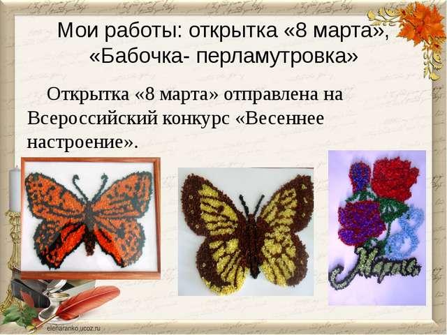 Мои работы: открытка «8 марта», «Бабочка- перламутровка» Открытка «8 марта» о...