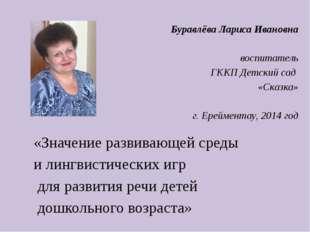 Буравлёва Лариса Ивановна воспитатель ГККП Детский сад «Сказка» г. Ерейментау