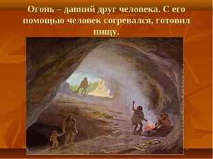 Огонь – давний друг человека. С его помощью человек согревался, готовил пищу.
